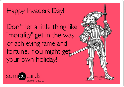 """Happy Invaders Day!Don't let a little thing like""""morality"""" get in the wayof achieving fame andfortune. You might getyour own holiday!"""