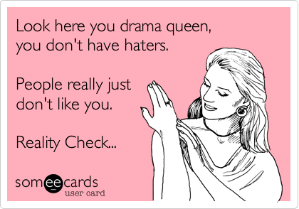 Look here you drama queen,