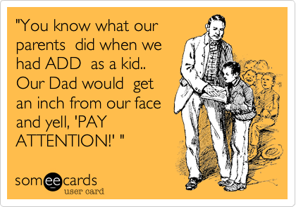 """""""You know what ourparents  did when wehad ADD  as a kid..Our Dad would  getan inch from our face and yell, 'PAYATTENTION!' """""""