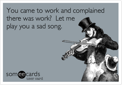 You came to work and complained there was work?  Let me