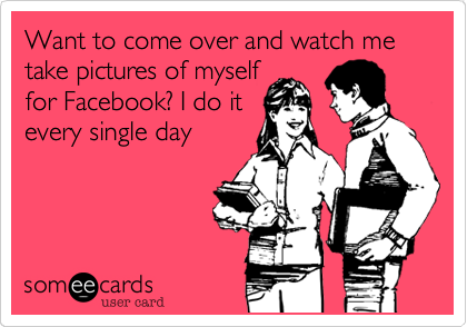 Want to come over and watch me take pictures of myself