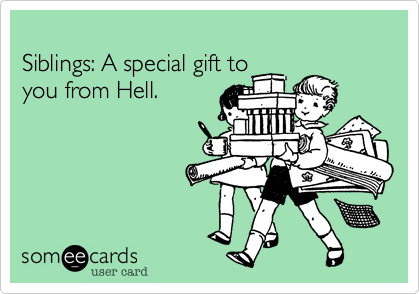 Siblings: A special gift to you from Hell.
