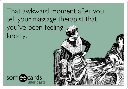 That awkward moment after you tell your massage therapist that you've been feeling