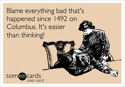 Blame everything bad that's happened since 1492 onColumbus. It's easierthan thinking!