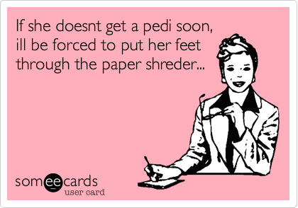 If she doesnt get a pedi soon,ill be forced to put her feetthrough the paper shreder...