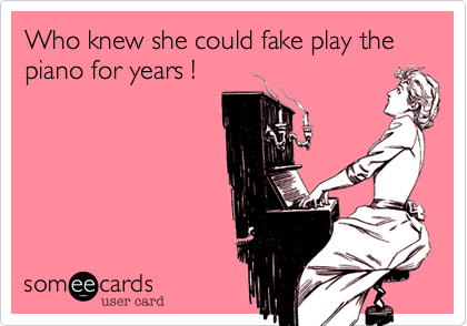 Who knew she could fake play the piano for years !