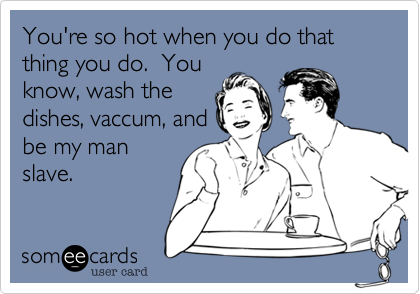 You're so hot when you do that thing you do.  Youknow, wash thedishes, vaccum, andbe my manslave.