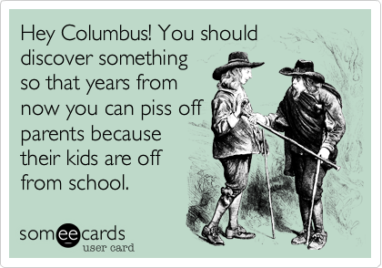 Hey Columbus! You should discover somethingso that years fromnow you can piss offparents becausetheir kids are offfrom school.