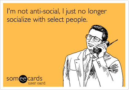 I'm not anti-social, I just no longer socialize with select people.