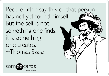 People often say this or that person has not yet found himself.  