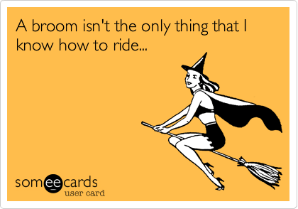 A broom isn't the only thing that I know how to ride...
