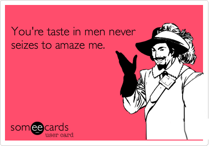 You're taste in men neverseizes to amaze me.