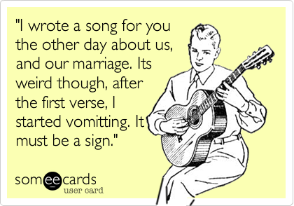 """""""I wrote a song for youthe other day about us,and our marriage. Itsweird though, afterthe first verse, Istarted vomitting. Itmust be a sign."""""""