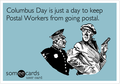 Columbus Day is just a day to keep Postal Workers from going postal.