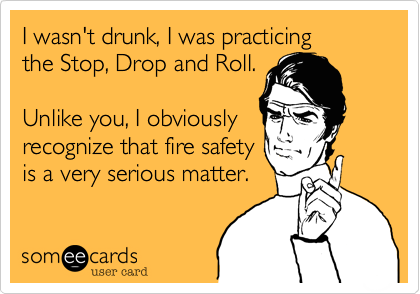 I wasn't drunk, I was practicing the Stop, Drop and Roll. Unlike you, I obviouslyrecognize that fire safetyis a very serious matter.