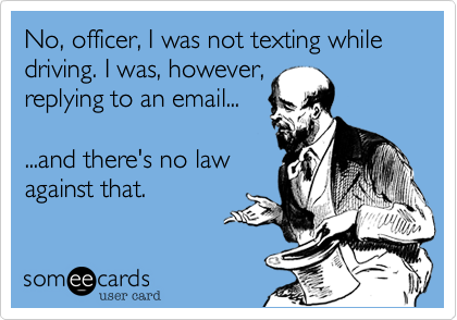No, officer, I was not texting while driving. I was, however,replying to an email......and there's no law against that.