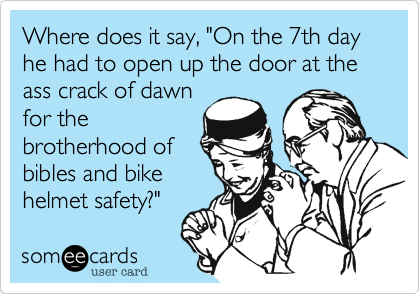 "Where does it say, ""On the 7th day he had to open up the door at the ass crack of dawn