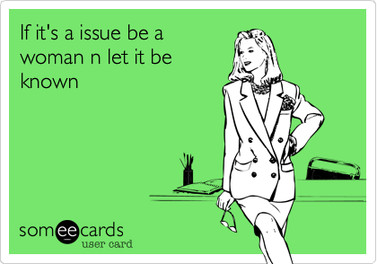 If it's a issue be awoman n let it beknown