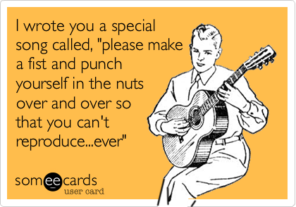"""I wrote you a specialsong called, """"please makea fist and punchyourself in the nutsover and over sothat you can'treproduce...ever"""""""