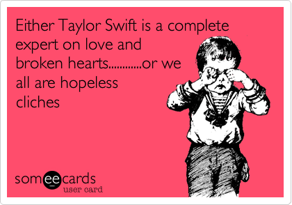 Either Taylor Swift is a complete expert on love andbroken hearts............or weall are hopelesscliches