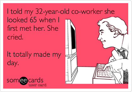 I told my 32-year-old co-worker she looked 65 when Ifirst met her. Shecried.It totally made myday.