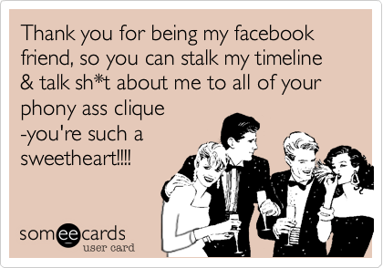 Thank you for being my facebook friend, so you can stalk my timeline & talk sh*t about me to all of your phony ass clique