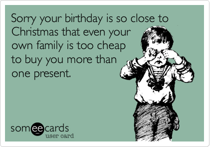 Sorry your birthday is so close to Christmas that even yourown family is too cheapto buy you more thanone present.
