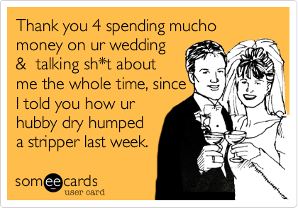 Thank you 4 spending mucho money on ur wedding