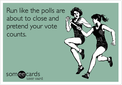 Run like the polls areabout to close andpretend your vote counts.