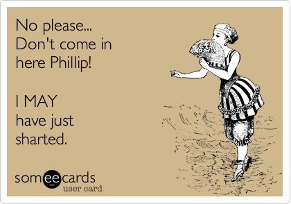 No please...Don't come in here Phillip!I MAYhave just sharted.