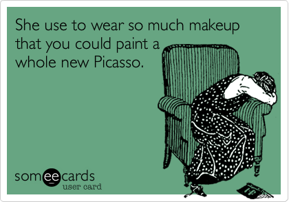 She use to wear so much makeup that you could paint a whole new Picasso.