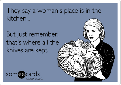 They Say A Womans Place Is In The Kitchen But Just Remember