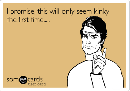 I promise, this will only seem kinky the first time.....