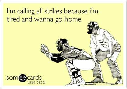 I'm calling all strikes because i'm tired and wanna go home.
