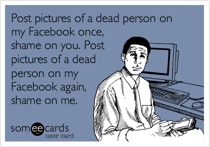 Post pictures of a dead person on my Facebook once,shame on you. Post pictures of a deadperson on my Facebook again,shame on me.