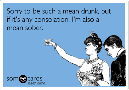 Sorry to be such a mean drunk, but if it's any consolation, I'm also a mean sober.