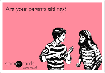 Are your parents siblings?