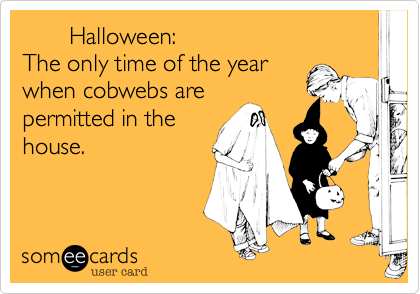 Halloween:The only time of the yearwhen cobwebs arepermitted in thehouse.
