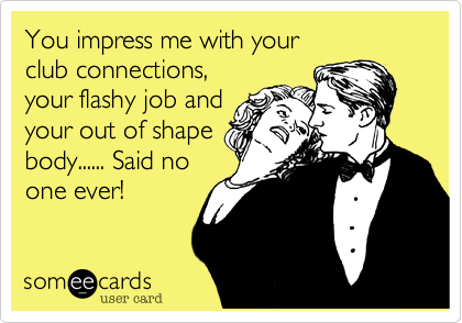 You impress me with yourclub connections,your flashy job andyour out of shapebody...... Said noone ever!