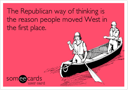 The Republican way of thinking is the reason people moved West in the first place.
