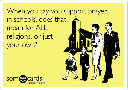 When you say you support prayer in schools, does that