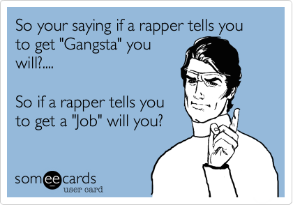 "So your saying if a rapper tells you to get ""Gangsta"" you