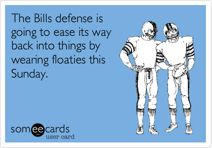 The Bills defense is going to ease its wayback into things by wearing floaties thisSunday.