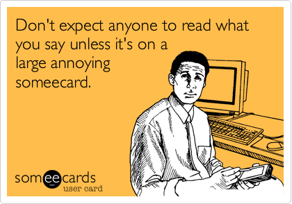 Don't expect anyone to read what you say unless it's on alarge annoyingsomeecard.