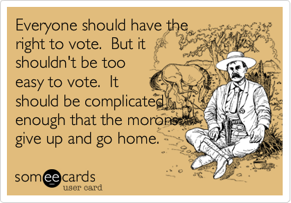 Everyone should have theright to vote.  But itshouldn't be tooeasy to vote.  Itshould be complicatedenough that the moronsgive up and go home.
