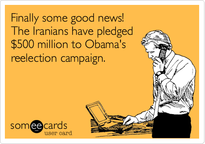 Finally some good news!  The Iranians have pledged$500 million to Obama'sreelection campaign.