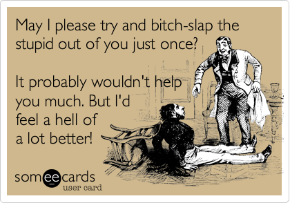 May I please try and bitch-slap the stupid out of you just once?It probably wouldn't helpyou much. But I'dfeel a hell ofa lot better!