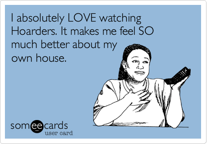 I absolutely LOVE watching Hoarders. It makes me feel SO much better about my