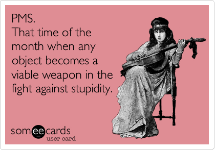 PMS. That time of themonth when anyobject becomes aviable weapon in thefight against stupidity.