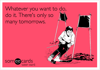 Whatever you want to do, do it. There's only somany tomorrows.